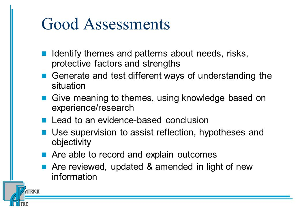 Good Assessments Identify themes and patterns about needs, risks, protective factors and strengths.