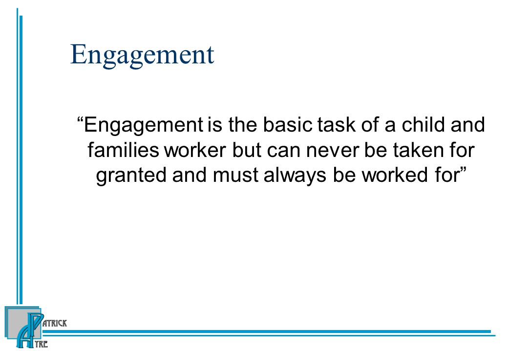 Engagement Engagement is the basic task of a child and families worker but can never be taken for granted and must always be worked for