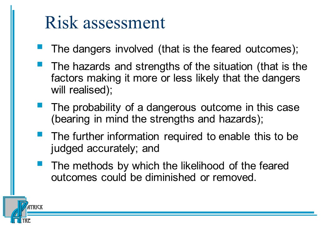 Risk assessment The dangers involved (that is the feared outcomes);