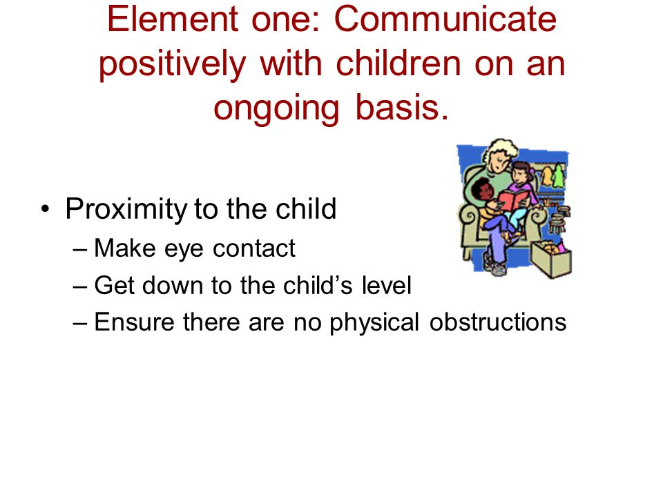 Element one: Communicate positively with children on an ongoing basis.