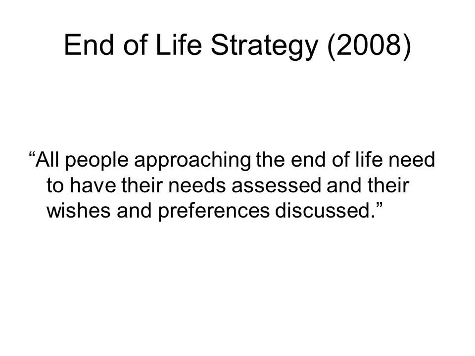 End of Life Strategy (2008) All people approaching the end of life need to have their needs assessed and their wishes and preferences discussed.