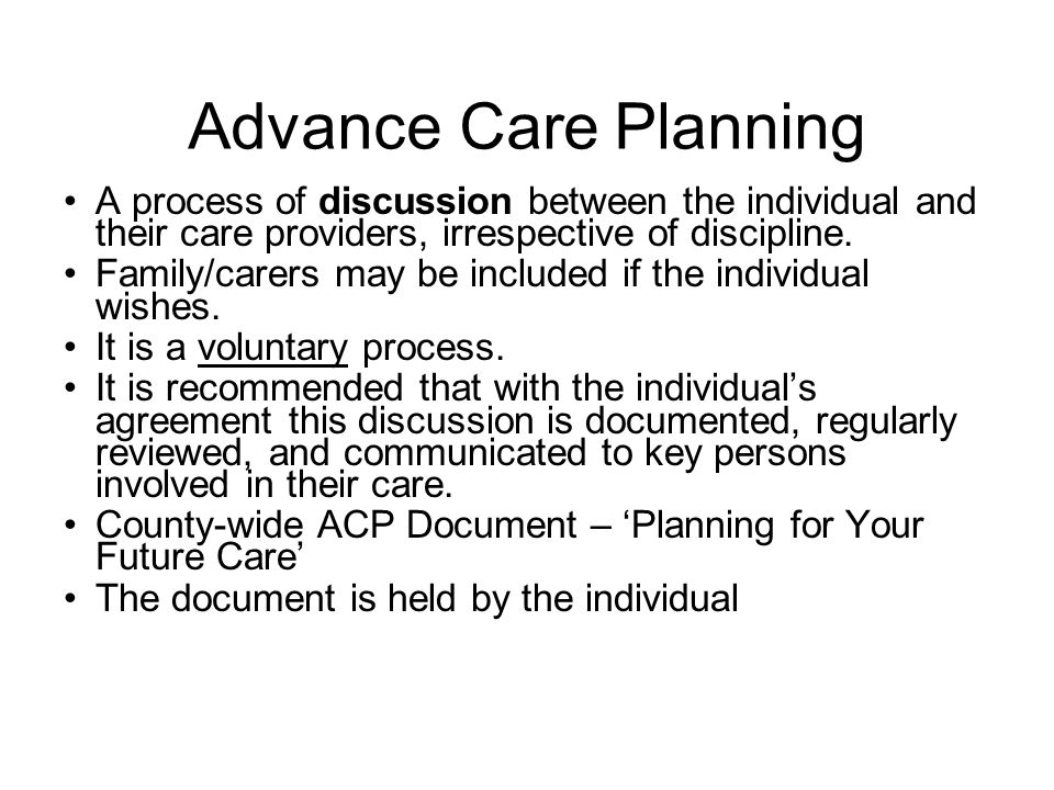 Advance Care Planning A process of discussion between the individual and their care providers, irrespective of discipline.