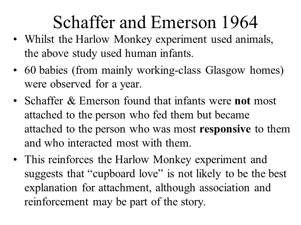 Schaffer and Emerson 1964 Whilst the Harlow Monkey experiment used animals, the above study used human infants.