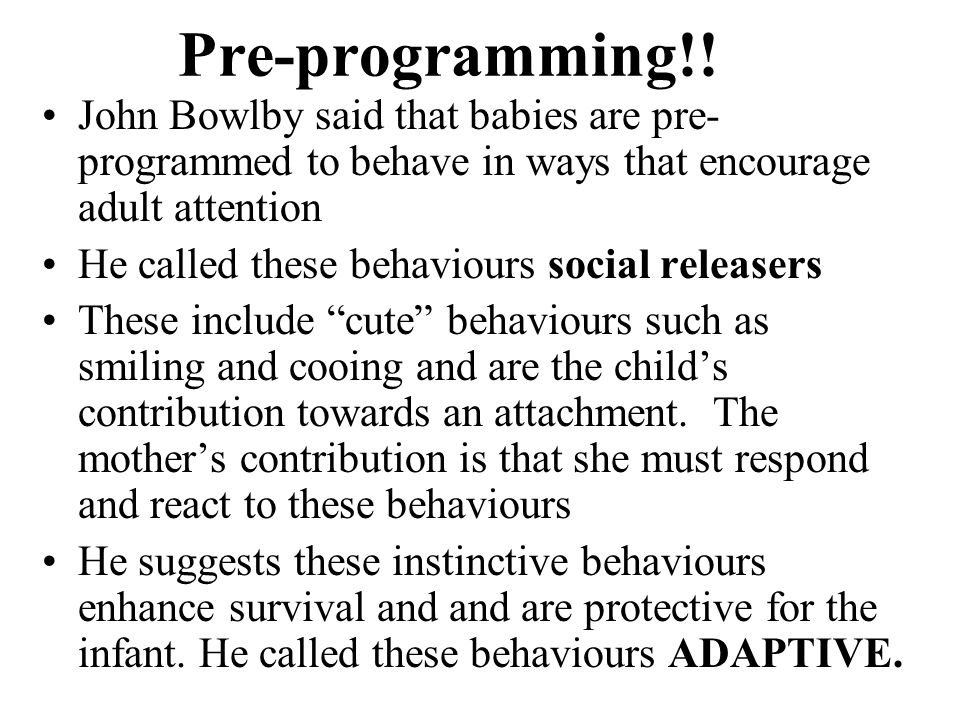 Pre-programming!! John Bowlby said that babies are pre-programmed to behave in ways that encourage adult attention.