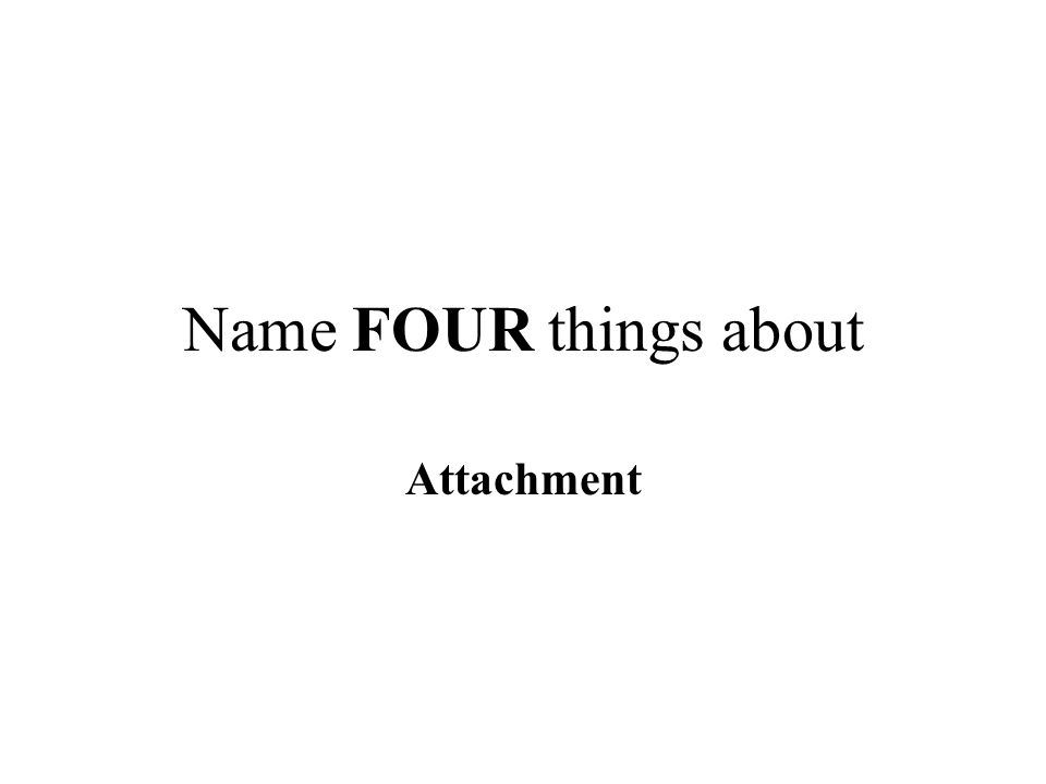 Name FOUR things about Attachment