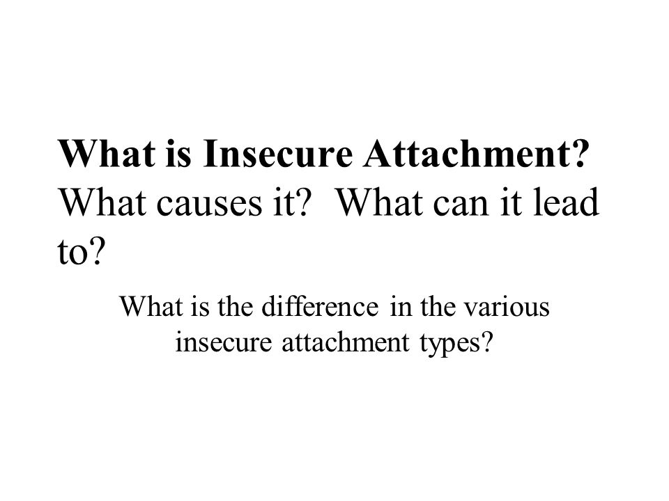 What is Insecure Attachment What causes it What can it lead to