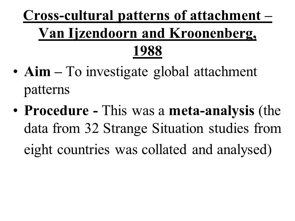 Cross-cultural patterns of attachment –Van Ijzendoorn and Kroonenberg, 1988