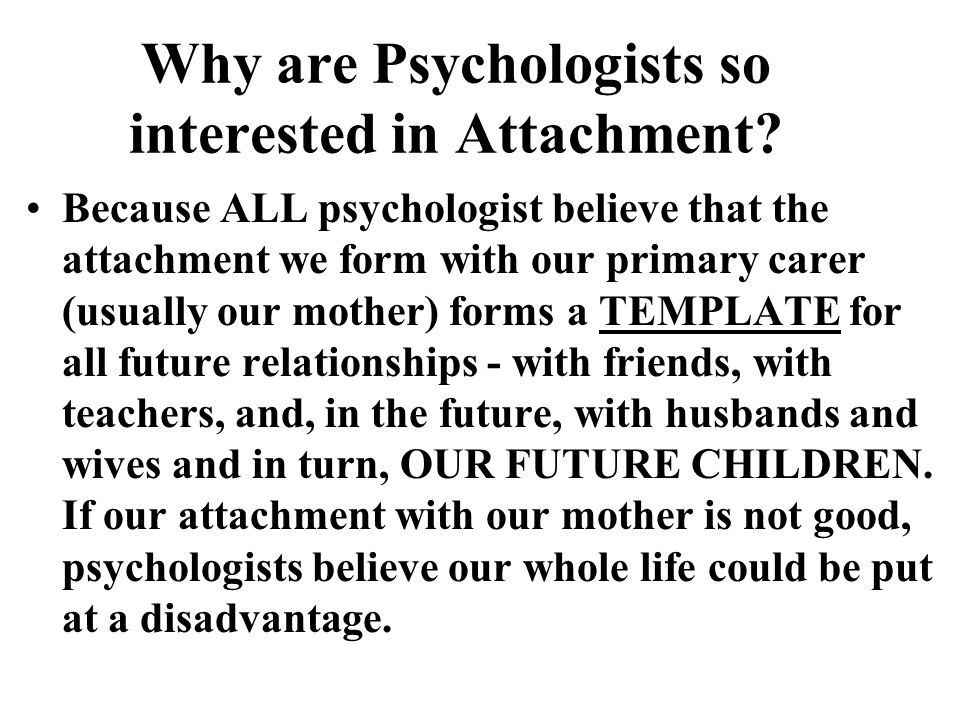 Why are Psychologists so interested in Attachment
