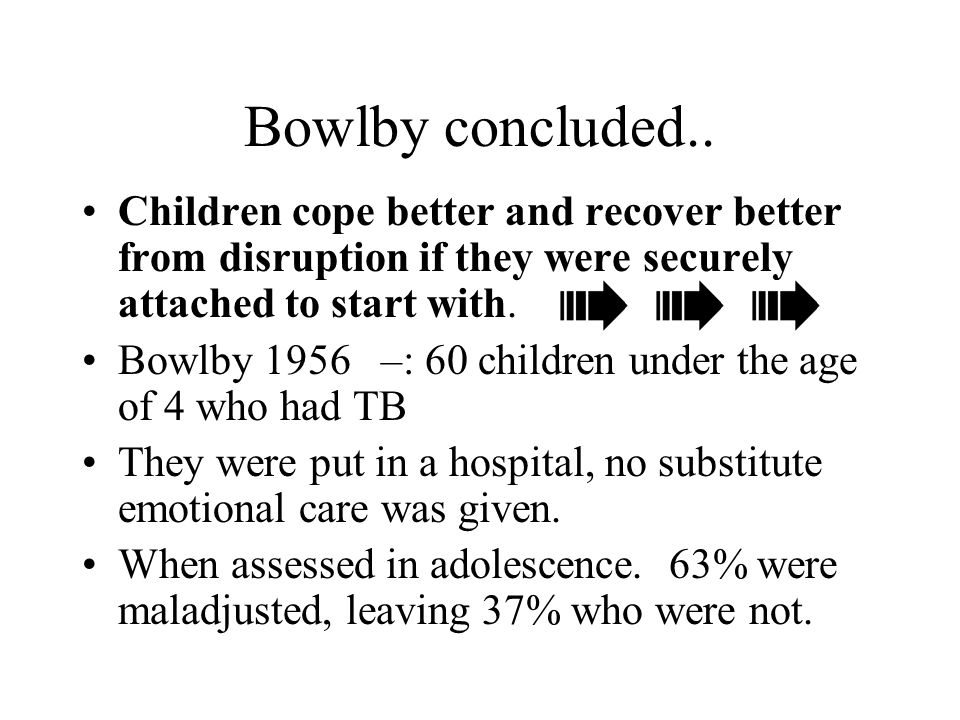 Bowlby concluded.. Children cope better and recover better from disruption if they were securely attached to start with.
