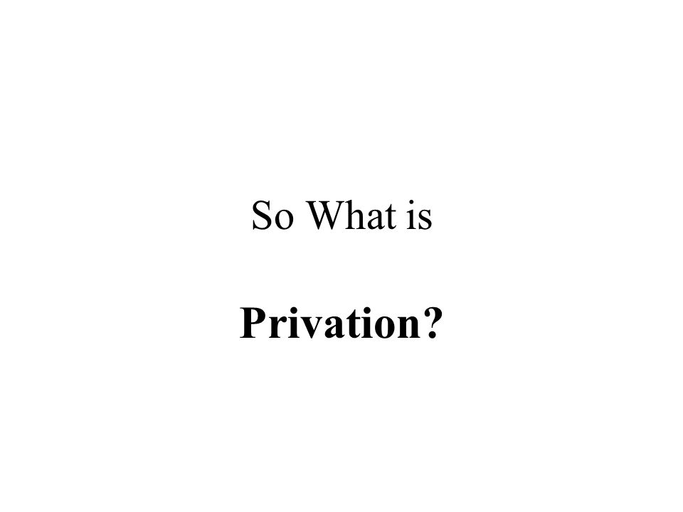 So What is Privation