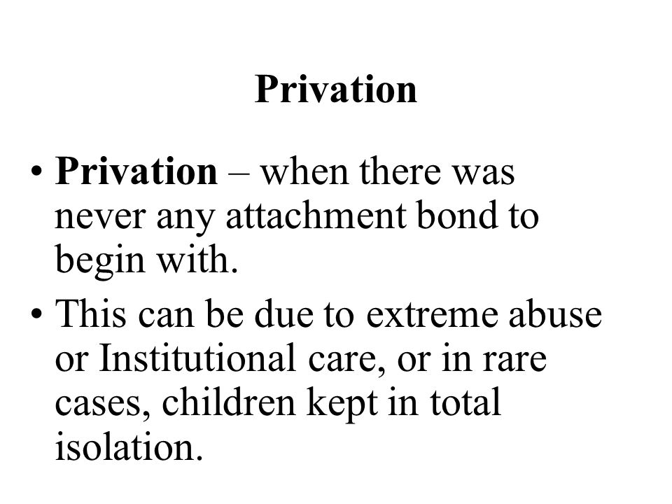 Privation Privation – when there was never any attachment bond to begin with.