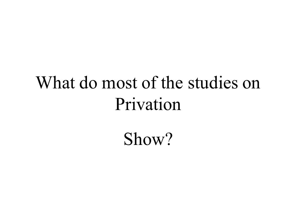 What do most of the studies on Privation