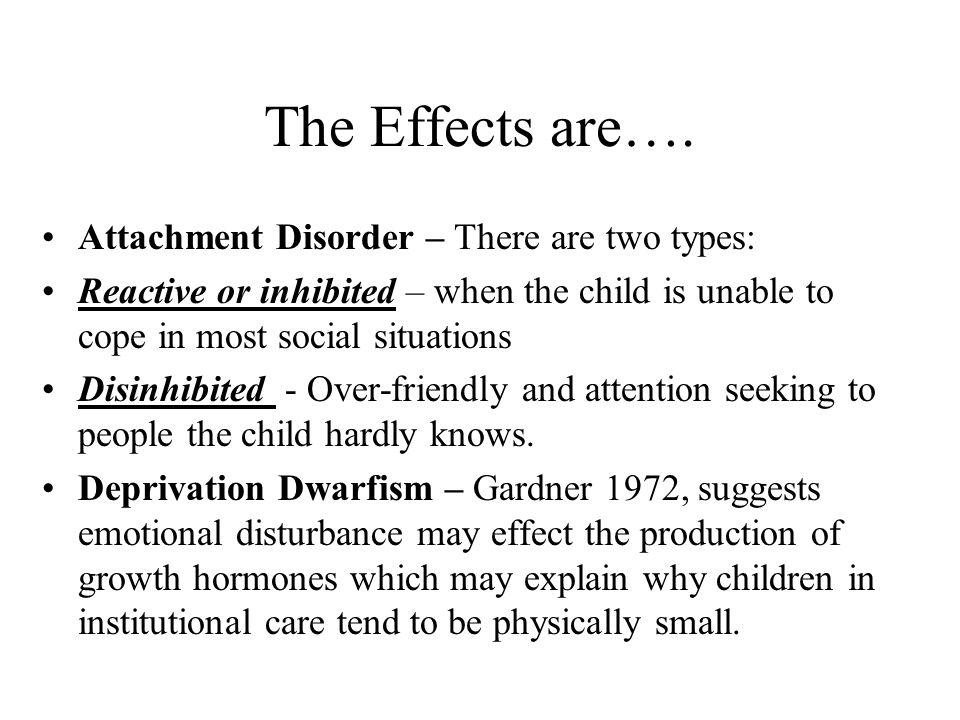 The Effects are…. Attachment Disorder – There are two types: