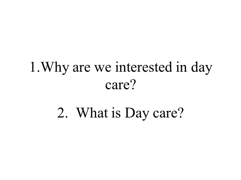 1.Why are we interested in day care