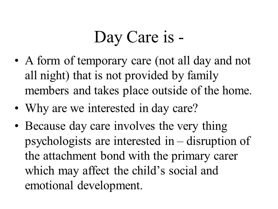 Day Care is - A form of temporary care (not all day and not all night) that is not provided by family members and takes place outside of the home.