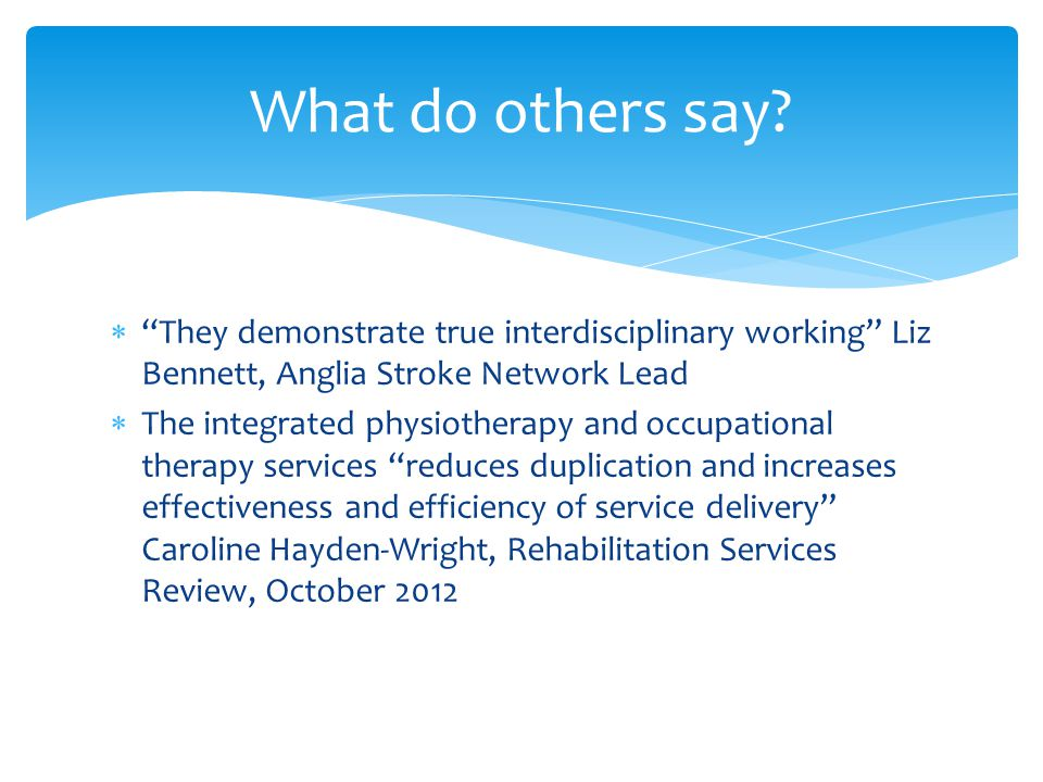 What do others say They demonstrate true interdisciplinary working Liz Bennett, Anglia Stroke Network Lead.