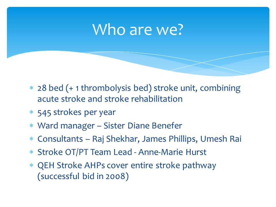 Who are we 28 bed (+ 1 thrombolysis bed) stroke unit, combining acute stroke and stroke rehabilitation.