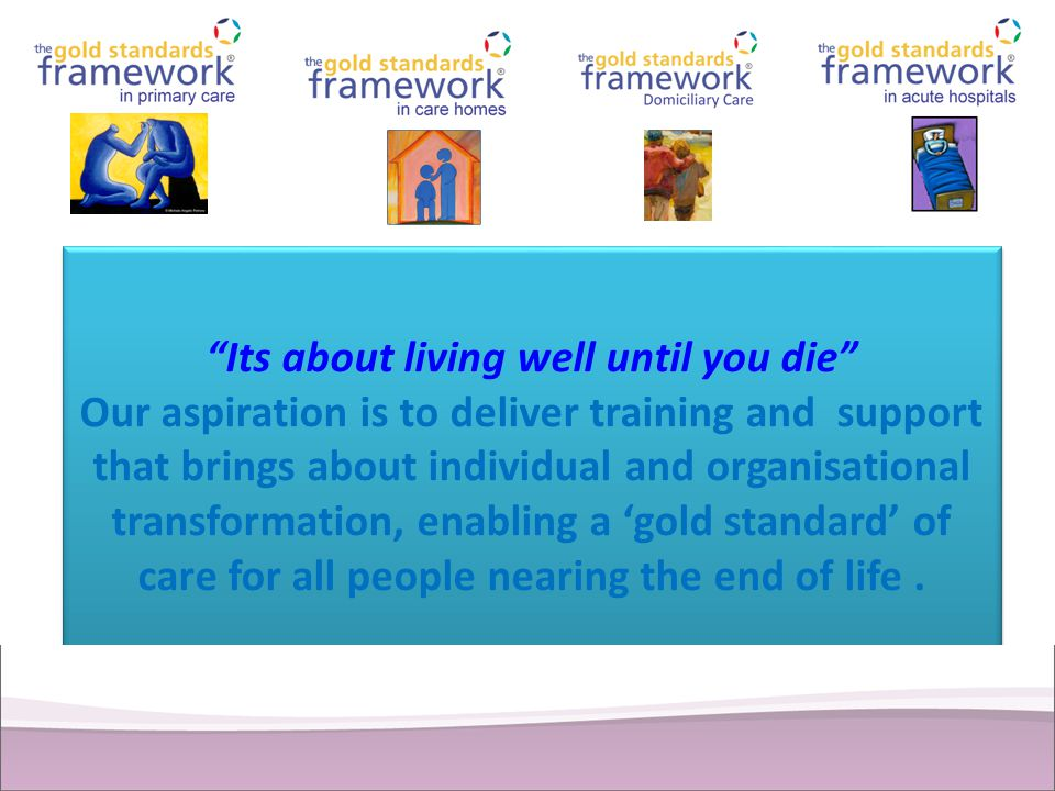 Its about living well until you die Our aspiration is to deliver training and support that brings about individual and organisational transformation, enabling a 'gold standard' of care for all people nearing the end of life .