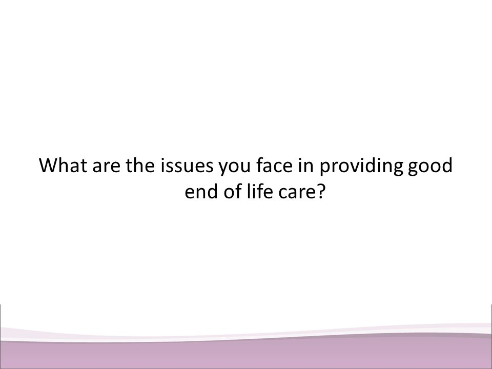 What are the issues you face in providing good end of life care