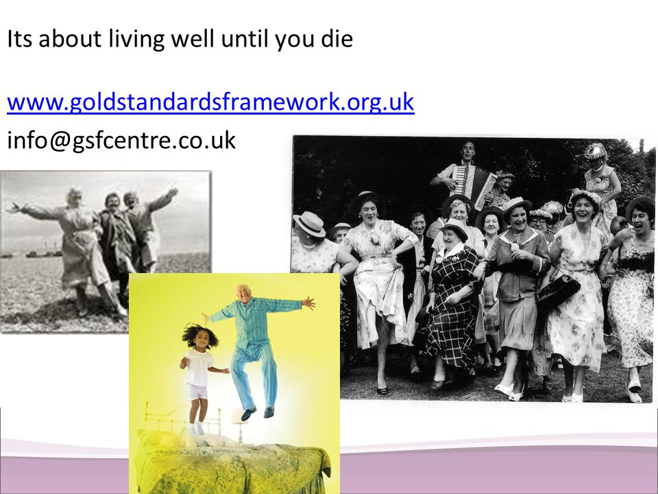 Its about living well until you die www. goldstandardsframework. org