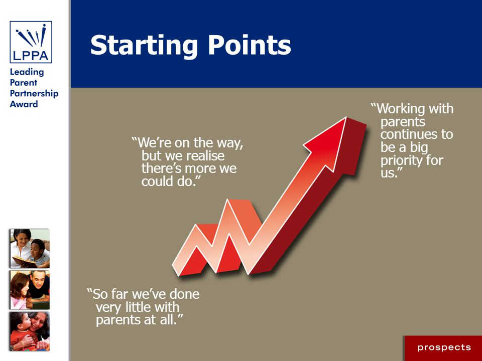 Starting Points Working with parents continues to be a big priority for us. We're on the way, but we realise there's more we could do.