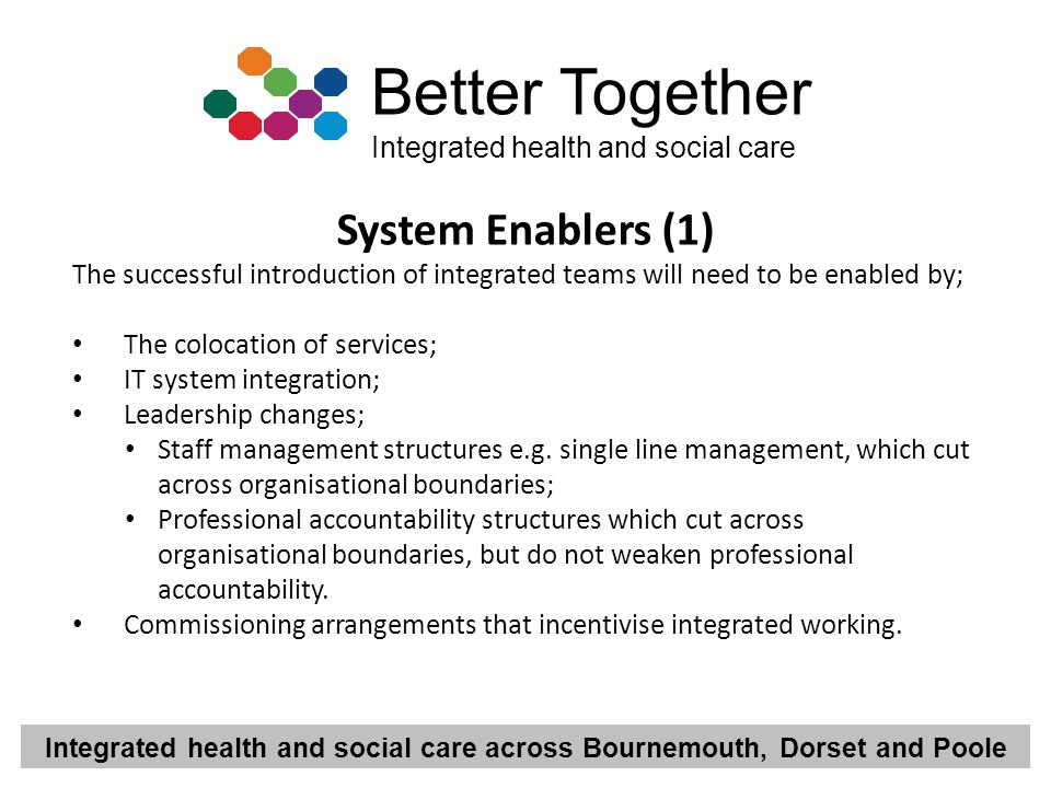 System Enablers (1) The successful introduction of integrated teams will need to be enabled by; The colocation of services;