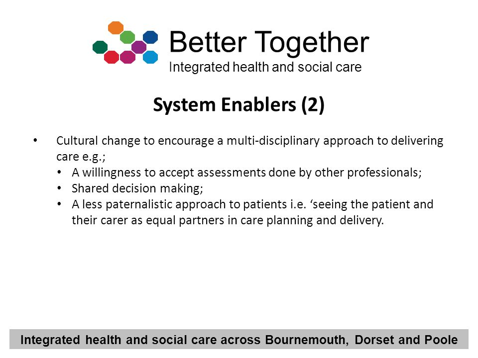 System Enablers (2) Cultural change to encourage a multi-disciplinary approach to delivering care e.g.;