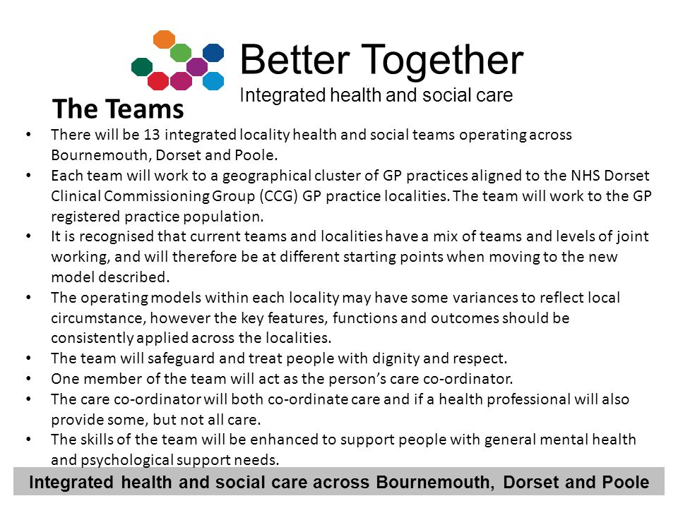 The Teams There will be 13 integrated locality health and social teams operating across Bournemouth, Dorset and Poole.