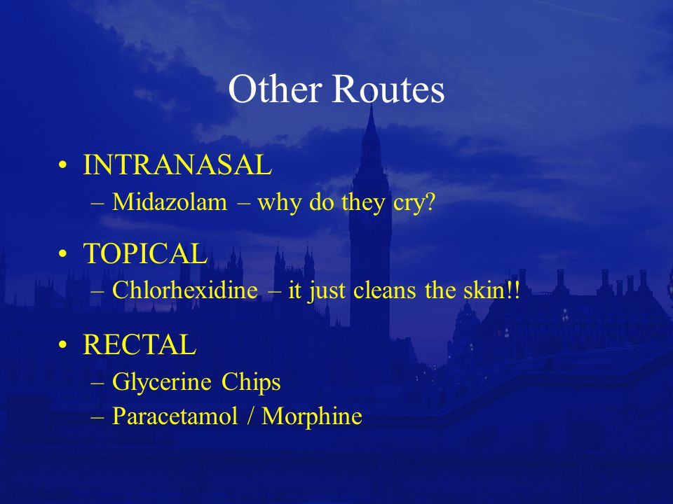 Other Routes INTRANASAL TOPICAL RECTAL Midazolam – why do they cry