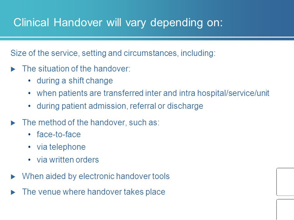 Clinical Handover will vary depending on: