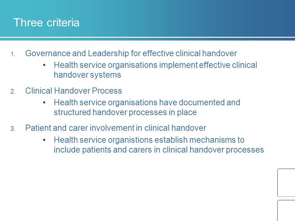 Three criteria Governance and Leadership for effective clinical handover. Health service organisations implement effective clinical handover systems.