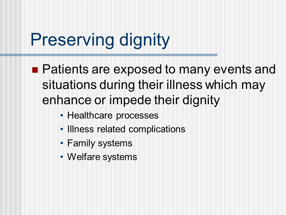 Preserving dignity Patients are exposed to many events and situations during their illness which may enhance or impede their dignity.