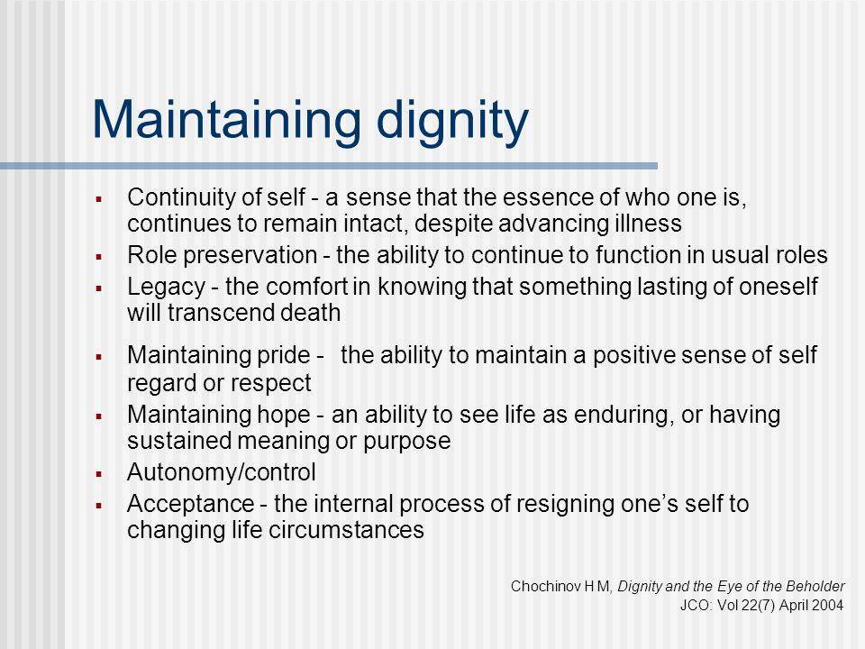 Maintaining dignity Continuity of self - a sense that the essence of who one is, continues to remain intact, despite advancing illness.
