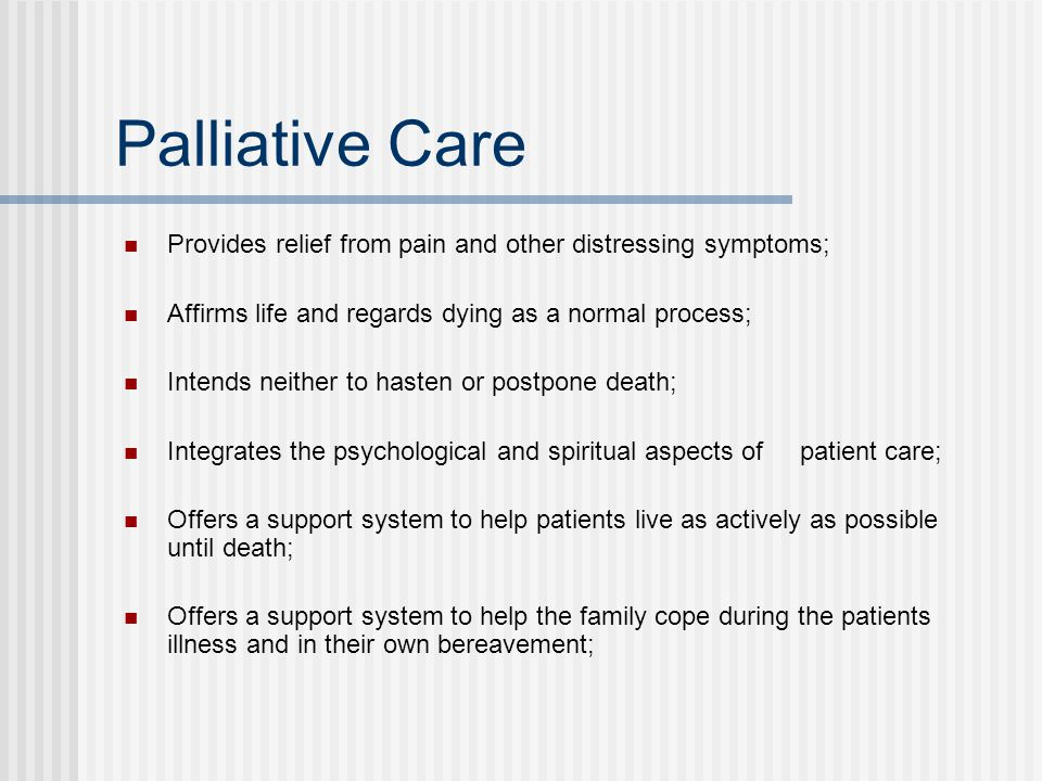 Palliative Care Provides relief from pain and other distressing symptoms; Affirms life and regards dying as a normal process;