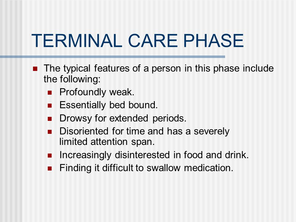 TERMINAL CARE PHASE The typical features of a person in this phase include the following: Profoundly weak.