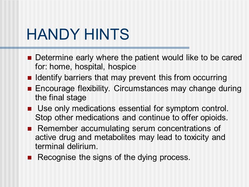 HANDY HINTS Determine early where the patient would like to be cared for: home, hospital, hospice.