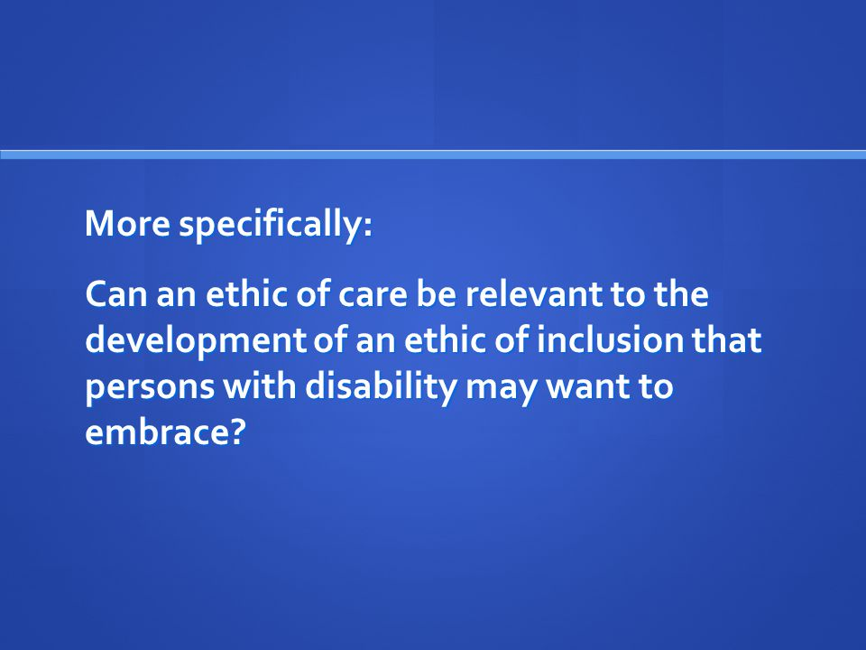 More specifically: Can an ethic of care be relevant to the development of an ethic of inclusion that persons with disability may want to embrace