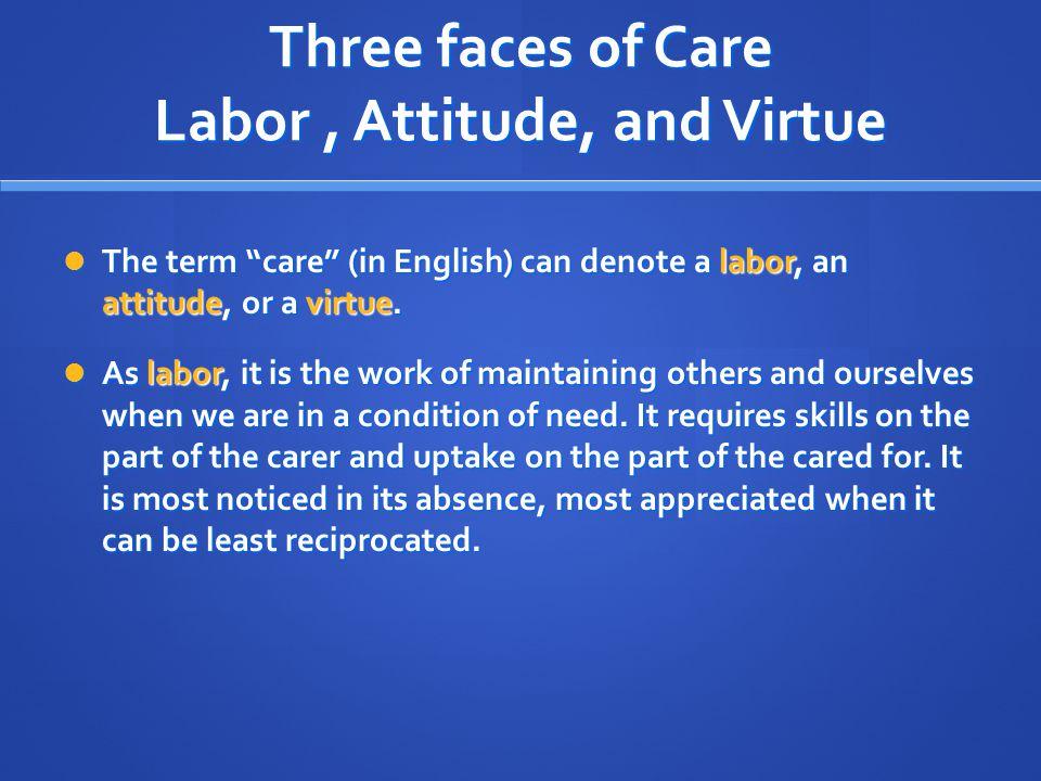 Three faces of Care Labor , Attitude, and Virtue