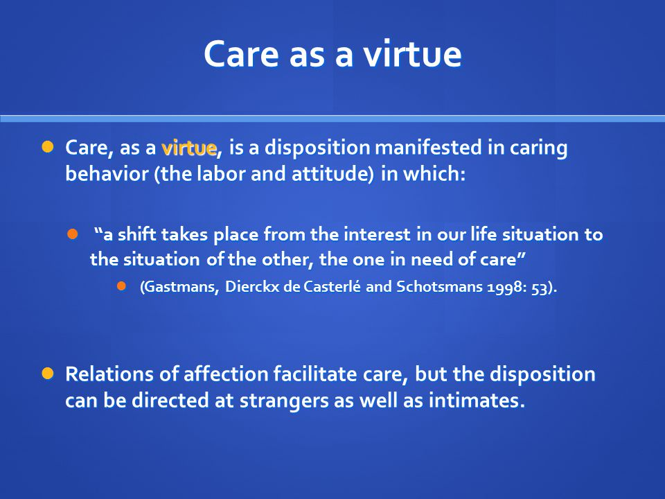 Care as a virtue Care, as a virtue, is a disposition manifested in caring behavior (the labor and attitude) in which: