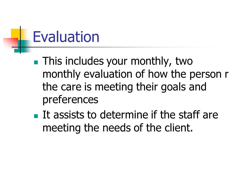 Evaluation This includes your monthly, two monthly evaluation of how the person r the care is meeting their goals and preferences.