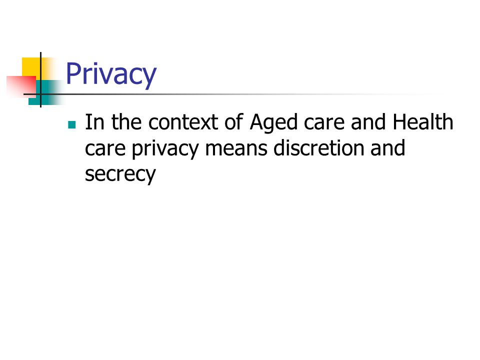 Privacy In the context of Aged care and Health care privacy means discretion and secrecy.