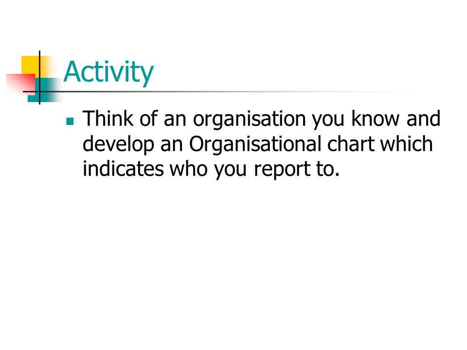 Activity Think of an organisation you know and develop an Organisational chart which indicates who you report to.
