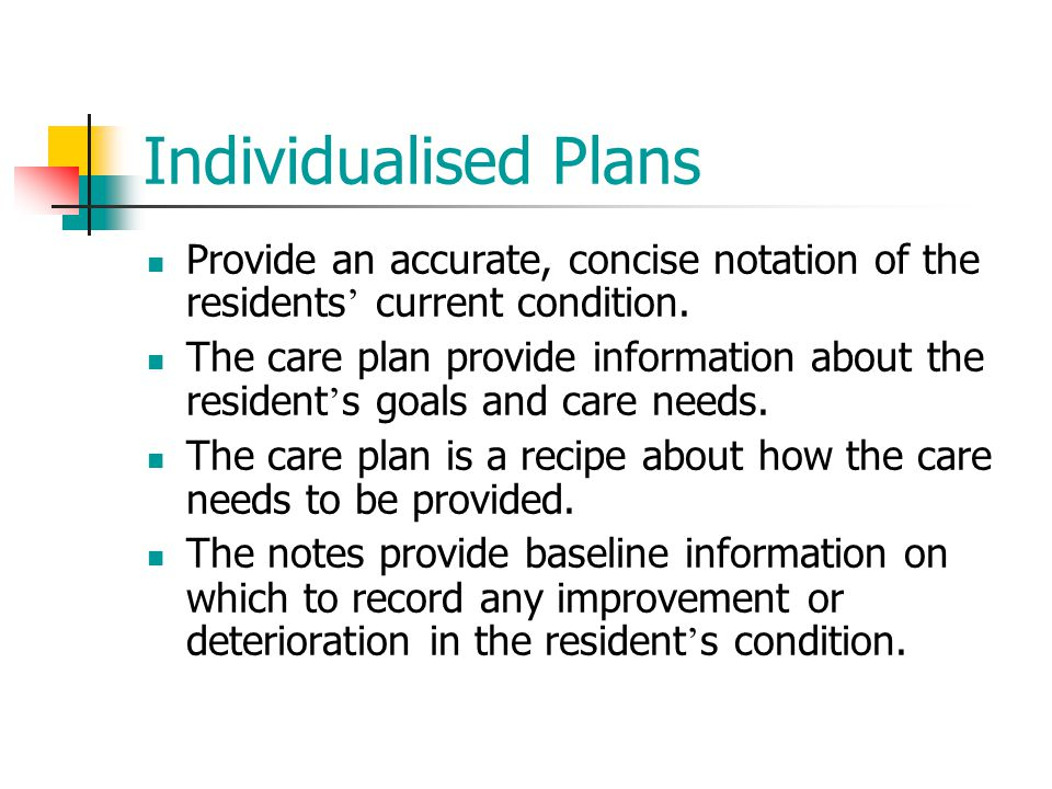 Individualised Plans Provide an accurate, concise notation of the residents' current condition.