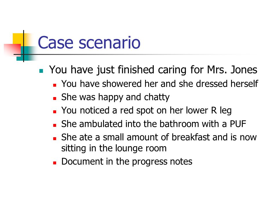 Case scenario You have just finished caring for Mrs. Jones