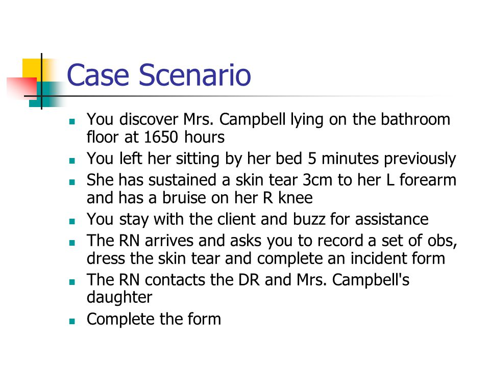 Case Scenario You discover Mrs. Campbell lying on the bathroom floor at 1650 hours. You left her sitting by her bed 5 minutes previously.