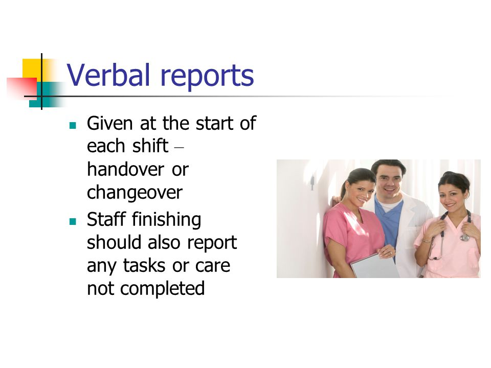 Verbal reports Given at the start of each shift – handover or changeover.