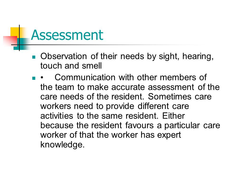Assessment Observation of their needs by sight, hearing, touch and smell.