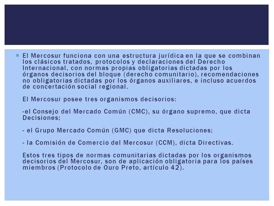 El Mercosur funciona con una estructura jurídica en la que se combinan los clásicos tratados, protocolos y declaraciones del Derecho Internacional, con normas propias obligatorias dictadas por los órganos decisorios del bloque (derecho comunitario), recomendaciones no obligatorias dictadas por los órganos auxiliares, e incluso acuerdos de concertación social regional.