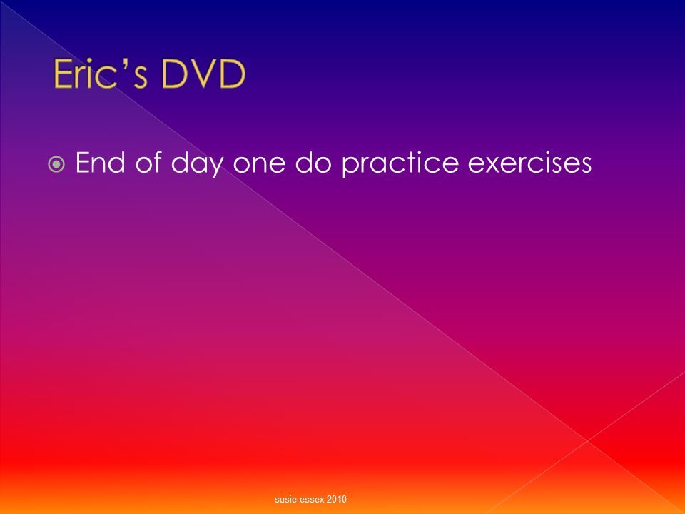 Eric's DVD End of day one do practice exercises susie essex 2010