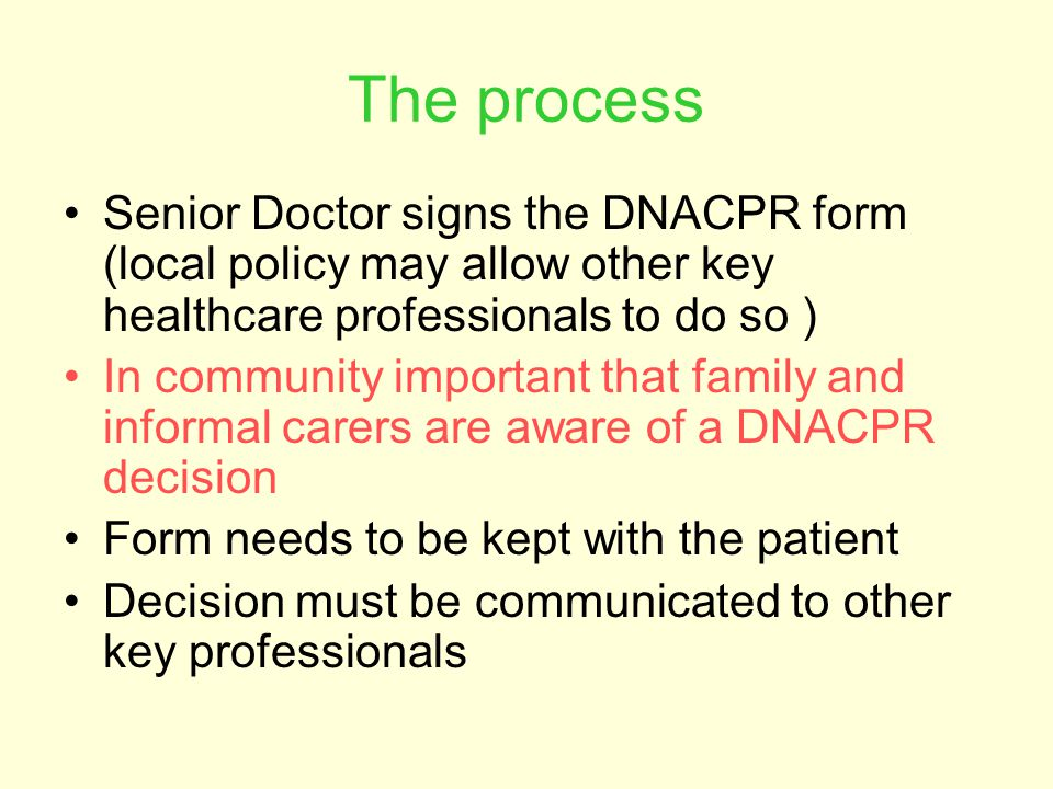 The process Senior Doctor signs the DNACPR form (local policy may allow other key healthcare professionals to do so )